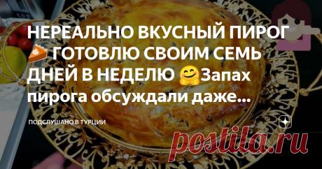 НЕРЕАЛЬНО ВКУСНЫЙ ПИРОГ 🥧 ГОТОВЛЮ СВОИМ СЕМЬ ДНЕЙ В НЕДЕЛЮ 🤗Запах пирога обсуждали даже бабули во дворе😋😁👍🏻