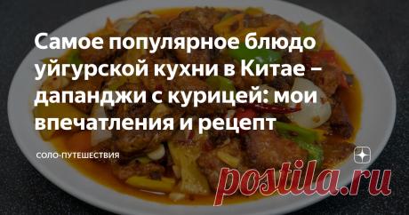 Самое популярное блюдо уйгурской кухни в Китае – дапанджи с курицей: мои впечатления и рецепт