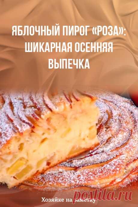 Яблочный пирог «Роза»: шикарная осенняя выпечка