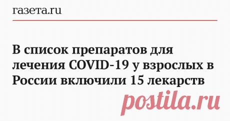 В список препаратов для лечения COVID-19 у взрослых в России включили 15 лекарств Минздрав России включил 15 лекарственный препаратов, которые могут использоваться при лечении коронавирусной инфекции у взрослого населения. Перечень лекарств есть в новой версии рекомендаций по лечению инфекции.