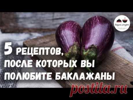 5 РЕЦЕПТОВ, после которых вы полюбите БАКЛАЖАНЫ  Eggplants