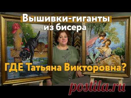 Что случилось с Татьяной Викторовной? Вышивки-ГИГАНТЫ бисером и великолепные вышивки крестиком