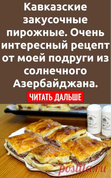 Кавказские закусочные пирожные. Очень интересный рецепт от моей подруги из солнечного Азербайджана.