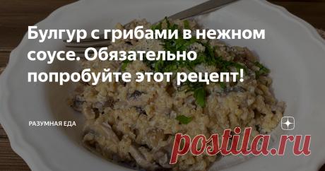 Булгур с грибами в нежном соусе. Обязательно попробуйте этот рецепт!