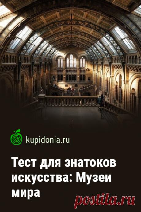 Тест для знатоков искусства: Музеи мира. Познавательный тест о самых известных музеях мира.  Проверьте свои знания!