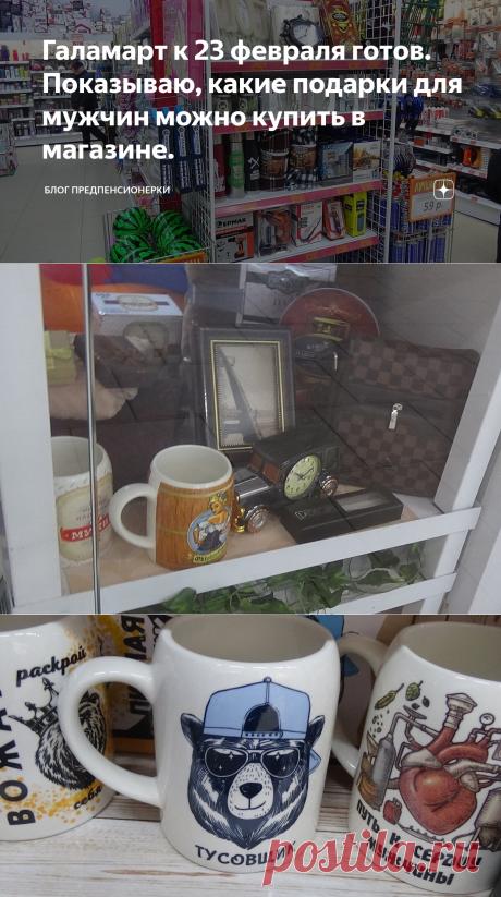 Галамарт к 23 февраля готов. Показываю, какие подарки для мужчин можно купить в магазине.   Блог предпенсионерки   Яндекс Дзен