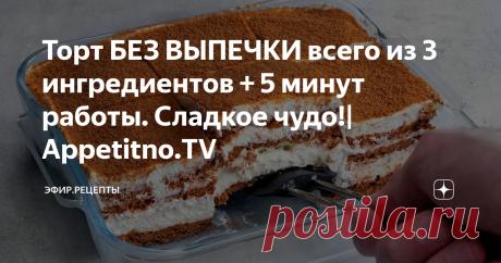 Торт БЕЗ ВЫПЕЧКИ всего из 3 ингредиентов + 5 минут работы. Сладкое чудо!  Appetitno.TV