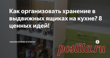 Как организовать хранение в выдвижных ящиках на кухне? 8 ценных идей! | Какую кухню купить? | Яндекс Дзен