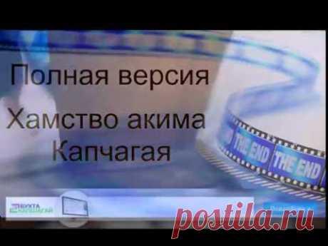 Полная версия видео хамство акима опровержение его оправданий. — Бухта Капшагай