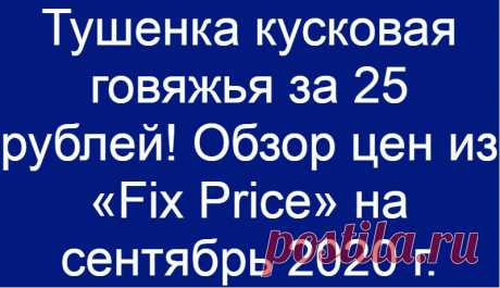 Тушенка кусковая говяжья за 25 рублей! Обзор цен из «Fix Price» на сентябрь 2020 г.