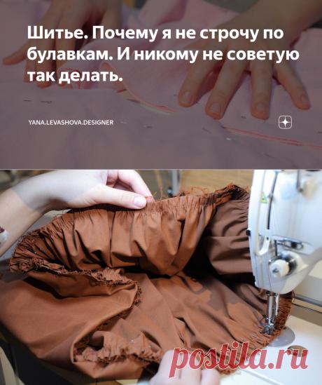 Шитье. Почему я не строчу по булавкам. И никому не советую так делать.   yana.levashova.designer   Яндекс Дзен