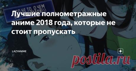 Лучшие полнометражные аниме 2018 года, которые не стоит пропускать Хотите посмотреть что-нибудь из свежих аниме, но всё из 2019 года просмотрено до дыр? В этой статье расскажу о лучших полнометражных аниме 2018 года, которые вы могли не посмотреть или просто пропустить.