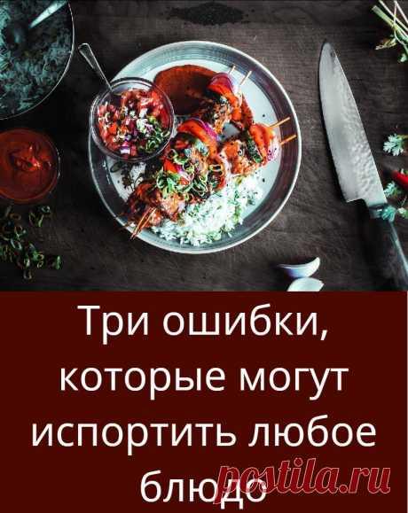 Три ошибки, которые могут испортить любое блюдо