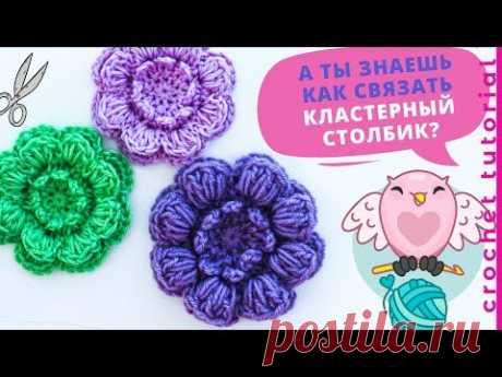 Красивый объемный цветок крючком. КЛАСТЕРНЫЙ СТОЛБИК. Crochet flower tutorial.