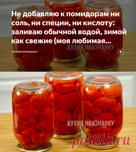 Не добавляю к помидорам ни соль, ни специи, ни кислоту: заливаю обычной водой, зимой как свежие (моя любимая заготовка на зиму)   Кухня наизнанку   Яндекс Дзен