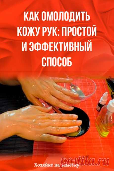 Как омолодить кожу рук: простой и эффективный способ