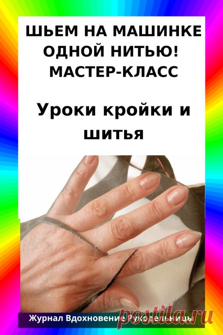 ШЬЕМ НА МАШИНКЕ ОДНОЙ НИТЬЮ! МАСТЕР-КЛАСС (Шитье и крой) – Журнал Вдохновение Рукодельницы