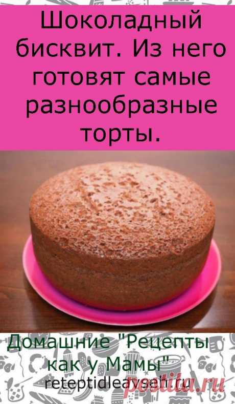 Шоколадный бисквит. Из него готовят самые разнообразные торты.