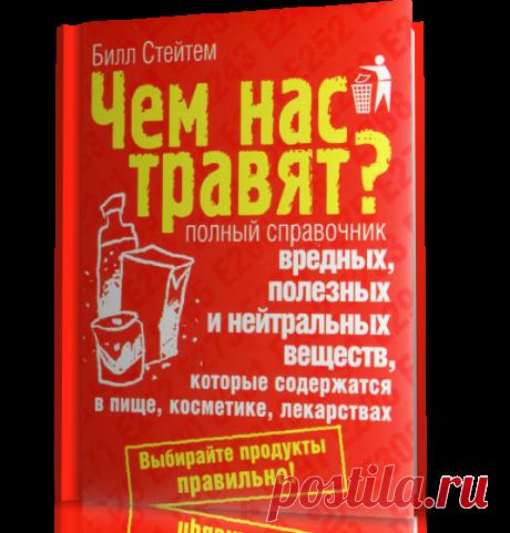 Чем нас травят? Полный справочник вредных, полезных и нейтральных веществ, которые содержатся в пище, косметике, лекарствах.