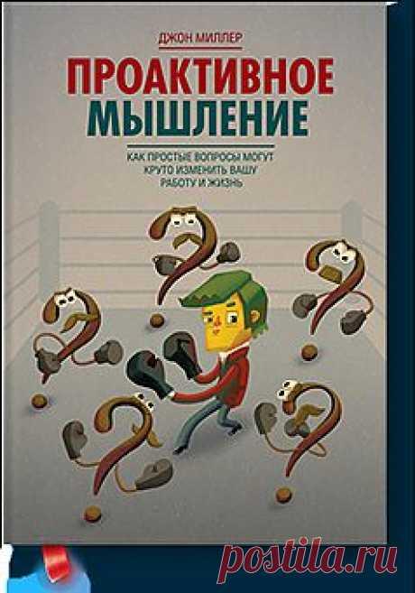Книга «Проактивное мышление. Как простые вопросы могут круто изменить вашу работу и жизнь». Автор Джон Миллер. Отзывы о книгах, описания, отрывки, бесплатные главы PDF, рецензии.