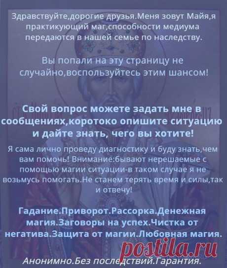 Мою прежнюю страницу заблокировала администрация ВКонтакте за высокую активность, очень много людей мне пишет, к сожалению восстановлению не подлежит. Поэтому я создала новую. Все кто проходит у меня процедуры и ждёт результаты расклада пишите мне заново, я увы всех по именам не могу запомнить, вам будет проще меня найти. Жду всех вас.  Храни вас Бог ! С уважением, ваша Майя !