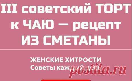 III советский ТОРТ к ЧАЮ — рецепт ИЗ СМЕТАНЫ