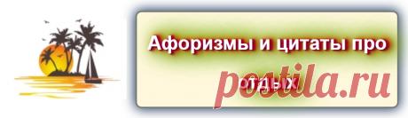 Афоризмы и цитаты об отдыхе   https://blog-citaty.blogspot.com/2019/12/quotes-o-recreation.html