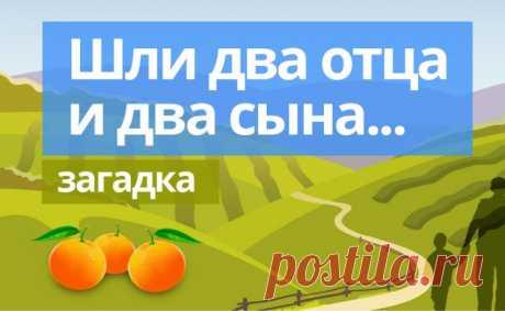 По дороге шли 2 отца и 2 сына, они нашли три апельсина, каждому досталось по одному апельсину, как такое возможно?