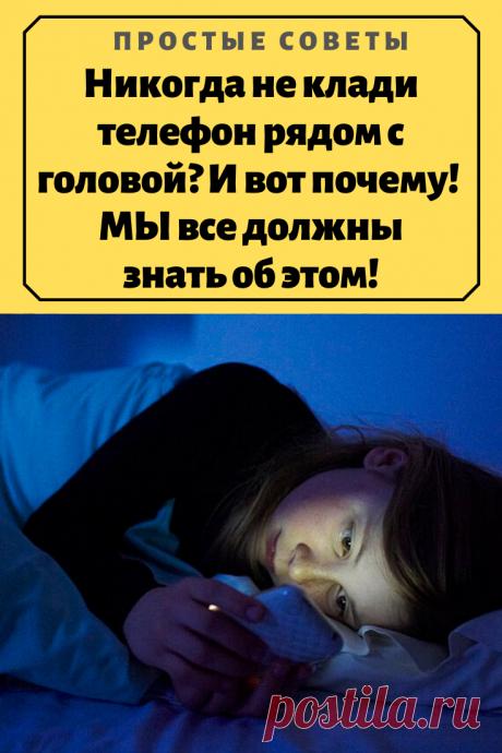Никогда не клади телефон рядом с головой? И вот почему! МЫ все должны знать об этом! – Простые советы