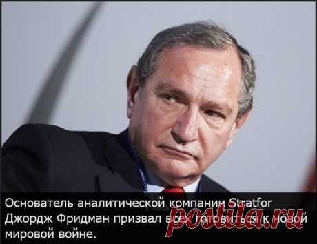 Friedman: New world war is inevitable, prepare the Founder of the analytical company Stratfor George Friedman predicted new world war. And its reason - incapacitated system of all world politics between the states. Now Russia grows, becomes the powerful empire. Respectively the USA passes into the background and will not be the world leader any more. It will also form the basis of the beginning of new world war.