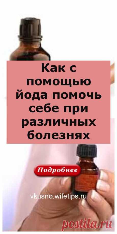 Как с помощью йода помочь себе при различных болезнях - vkusno