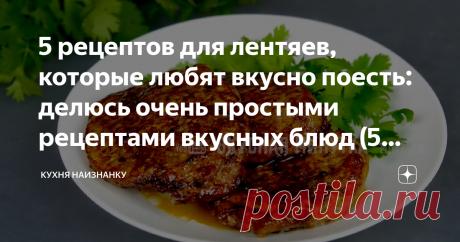 5 рецептов для лентяев, которые любят вкусно поесть: делюсь очень простыми рецептами вкусных блюд (5 блюд за 5 минут)