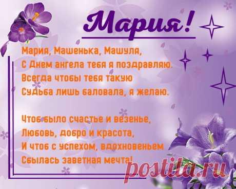 Именины Марии - Поздравься  Мария, Машенька, Машуля, С Днем ангела тебя я поздравляю. Всегда чтобы тебя такую Судьба лишь баловала, я желаю.  Чтоб было счастье и везенье, Любовь, добро и красота, И чтоб с успехом, вдохновеньем Сбылась заветная мечта!
