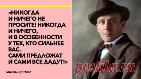 """""""Никогда ничего не просите!"""" Знаменитые слова Булгакова о том, как стать человеком, которому """"сами дадут""""."""