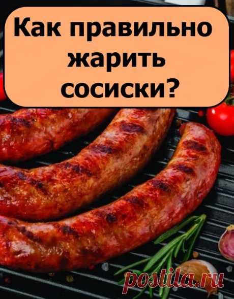 Как правильно жарить сосиски?