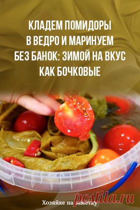 Кладем помидоры в ведро и маринуем без банок: зимой на вкус как бочковые