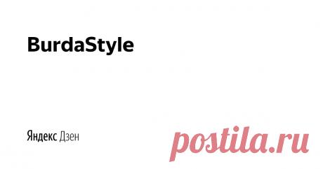 BurdaStyle | Яндекс Дзен BurdaStyle.ru — это большой информационный ресурс, посвященный шитью, рукоделию, творчеству, стилю и моде.