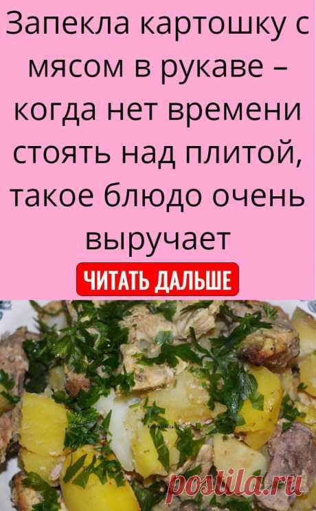 Запекла картошку с мясом в рукаве – когда нет времени стоять над плитой, такое блюдо очень выручает