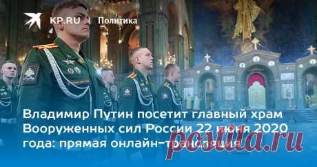 Владимир Путин посетил главный храм Вооруженных сил России 22 июня 2020 года: прямая онлайн-трансляция