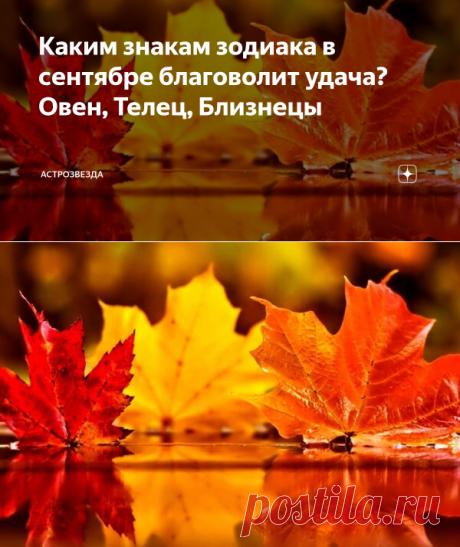 Каким знакам зодиака в сентябре благоволит удача? Овен, Телец, Близнецы | АстроЗвезда | Яндекс Дзен
