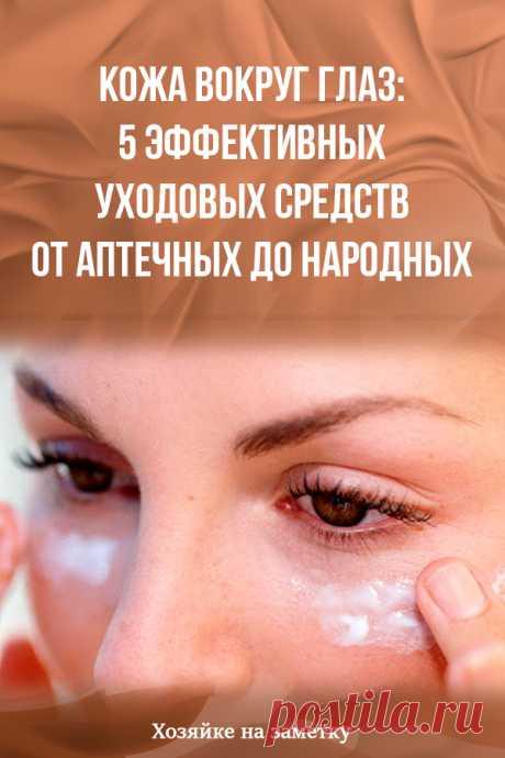 Кожа вокруг глаз: 5 эффективных уходовых средств от аптечных до народных