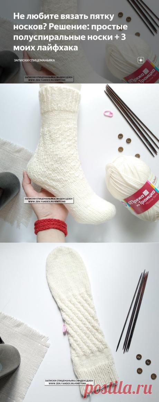Не любите вязать пятку носков? Решение: простые полуспиральные носки + 3 моих лайфхака | Записки Спицеманьяка | Яндекс Дзен