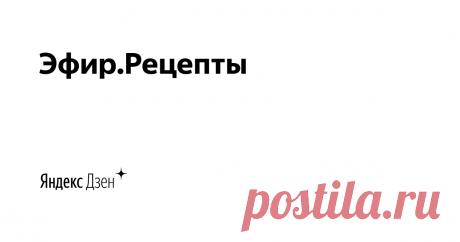 Эфир.Рецепты   Яндекс Дзен