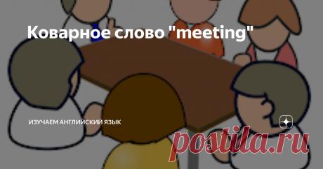 """Коварное слово """"meeting"""" Слово """"meeting"""" приходится слышать довольно часто в разговоре на английском с русскоязычными носителями. Действительно, в русском языке, слово """"встречать"""" или """"встреча"""" встречается довольно часто, поэтому проблема перевода этих слов как будто и не вызывает никаких трудностей: возьми, да и скажи """"meet"""" в любом контексте. На самом деле такое поспешное переводческое решение приводит к целому ряду"""