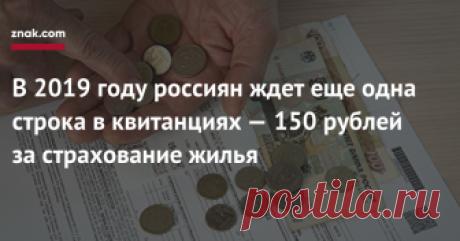 В2019 году россиян ждет еще одна строка вквитанциях— 150 рублей застрахование жилья Жители большинства российских регионов уже в этом году начнут получать коммунальные квитанции, дополненные новой строкой  платежом за страхование жилья от чрезвычайных ситуаций