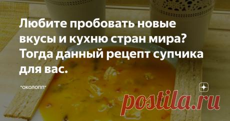 Любите пробовать новые вкусы и кухню стран мира? Тогда данный рецепт супчика для вас.