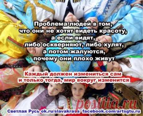 Проблема людей в том, что они не хотят видеть красоту, а если видят, либо оскверняют, либо хулят, а потом жалуются, почему они плохо живут Каждый должен измениться сам и только тогда, мир изменится. В первую очередь, каждый должен измениться сам. Светлая Русь ok.ru/slavakrasa  facebook.com/artsgtu.rupinterest.ru/slavakrasa/