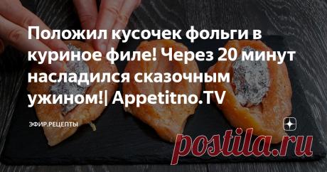 Положил кусочек фольги в куриное филе! Через 20 минут насладился сказочным ужином!| Appetitno.TV