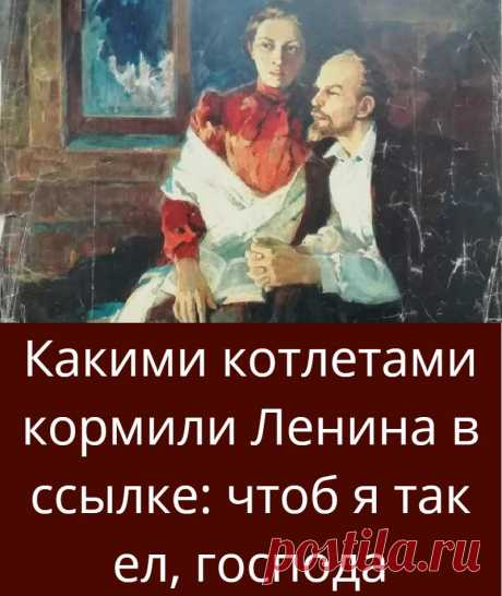 Какими котлетами кормили Ленина в ссылке: чтоб я так ел, господа
