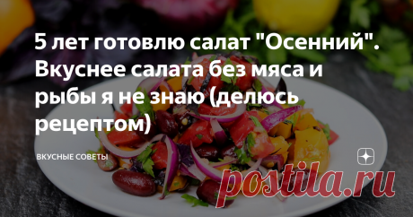 """5 лет готовлю салат """"Осенний"""". Вкуснее салата без мяса и рыбы я не знаю (делюсь рецептом)"""